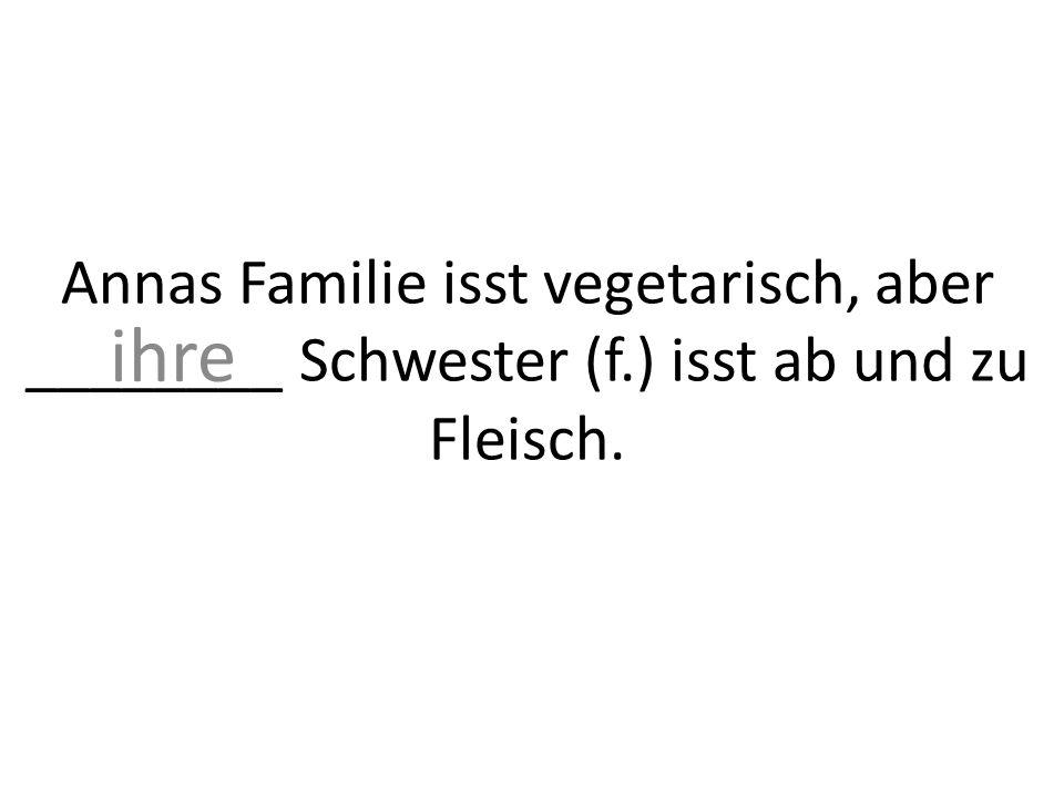 Annas Familie isst vegetarisch, aber ________ Schwester (f.) isst ab und zu Fleisch. ihre