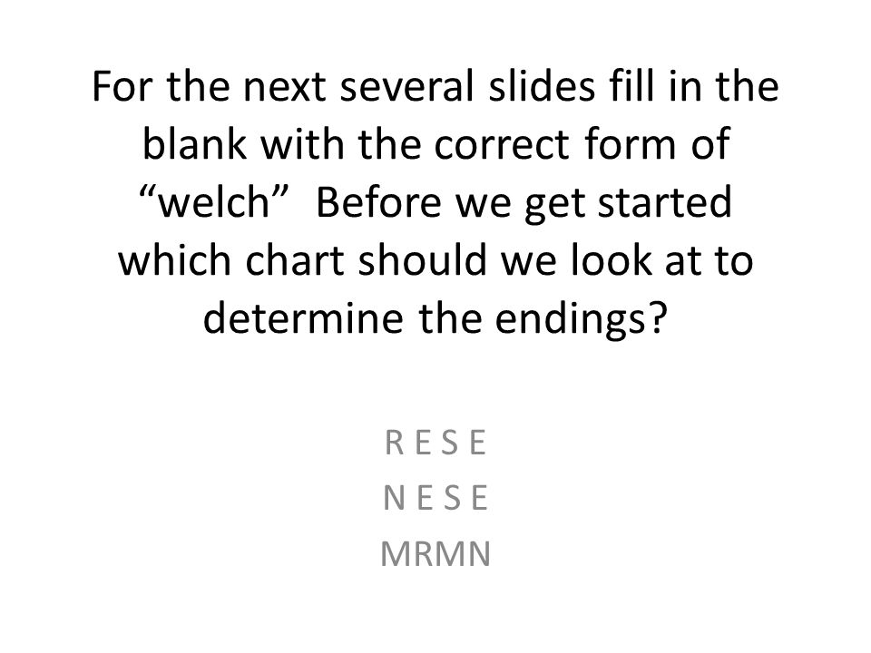 For the next several slides fill in the blank with the correct form of welch Before we get started which chart should we look at to determine the endings.