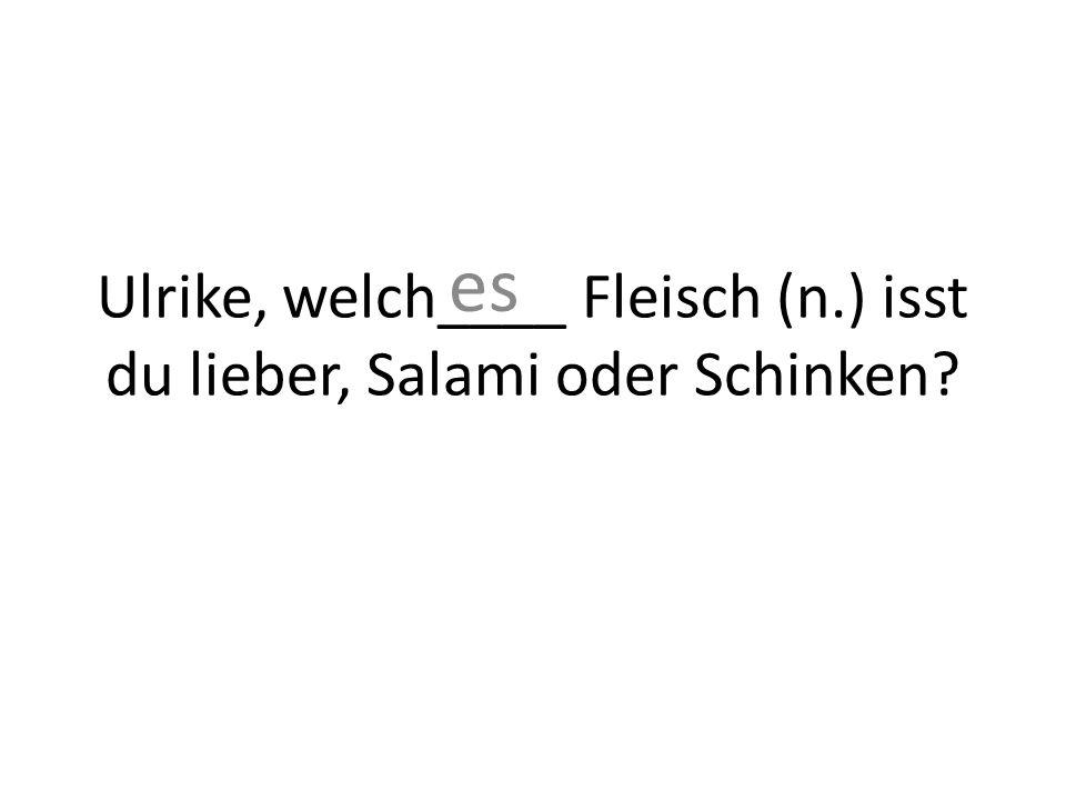 Ulrike, welch____ Fleisch (n.) isst du lieber, Salami oder Schinken es