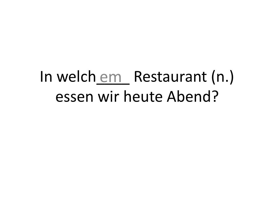 In welch____ Restaurant (n.) essen wir heute Abend? em