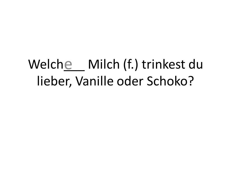 Welch___ Milch (f.) trinkest du lieber, Vanille oder Schoko e