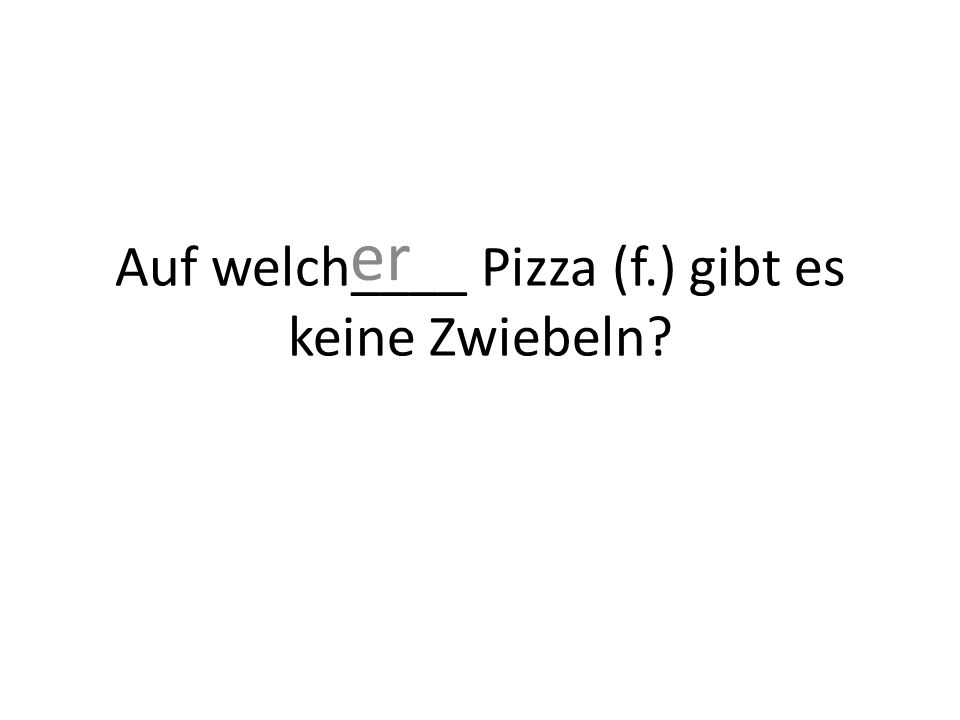 Auf welch____ Pizza (f.) gibt es keine Zwiebeln er