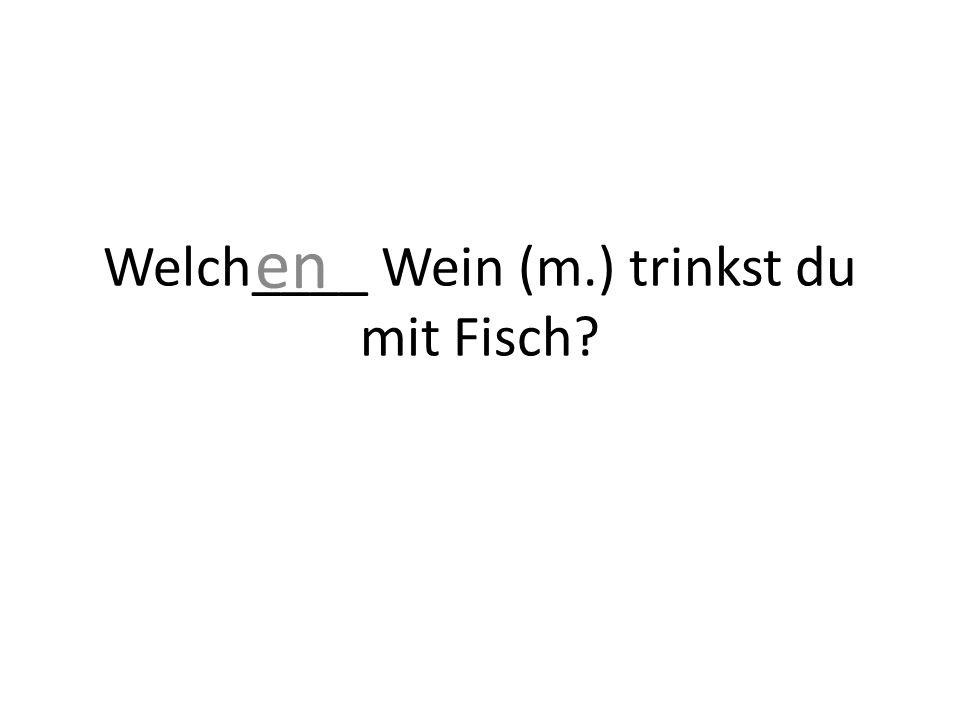 Welch____ Wein (m.) trinkst du mit Fisch en