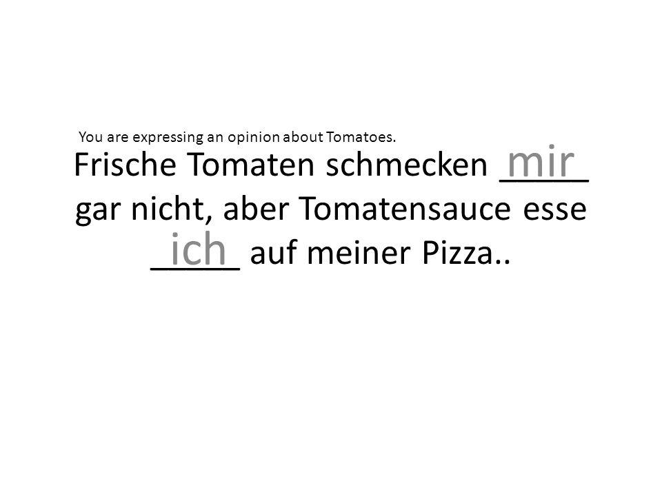 Frische Tomaten schmecken _____ gar nicht, aber Tomatensauce esse _____ auf meiner Pizza..
