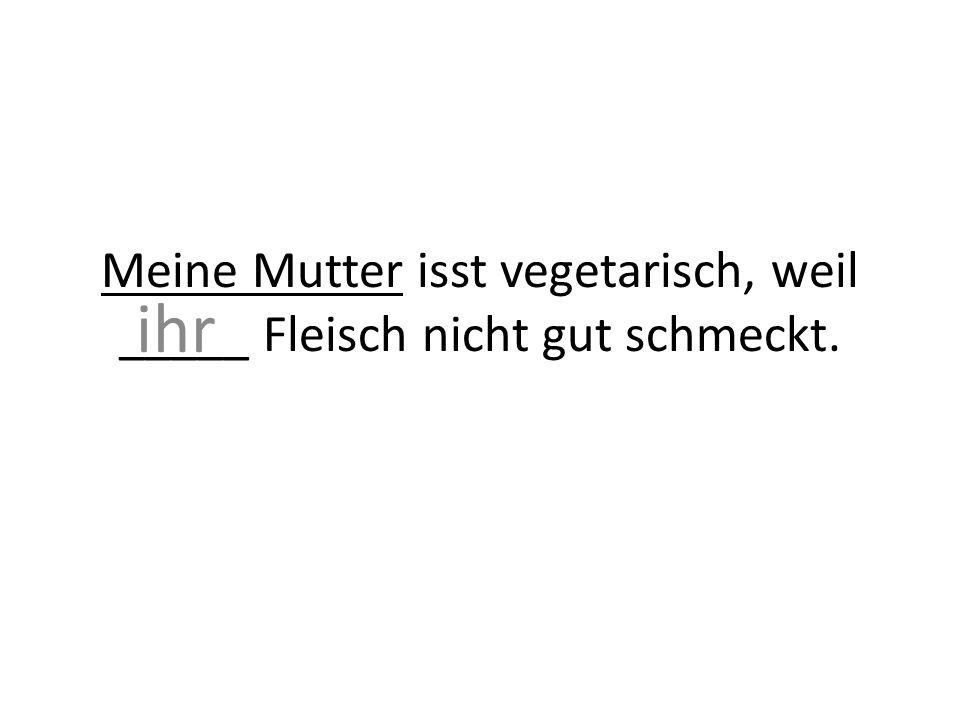 Meine Mutter isst vegetarisch, weil _____ Fleisch nicht gut schmeckt. ihr