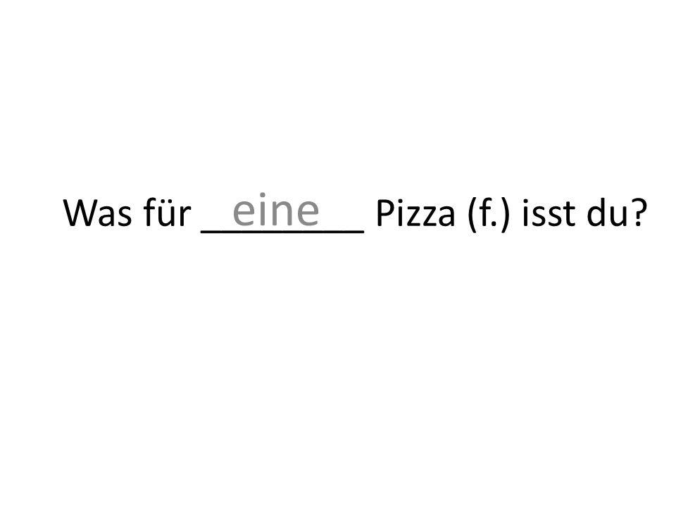 Was für ________ Pizza (f.) isst du? eine