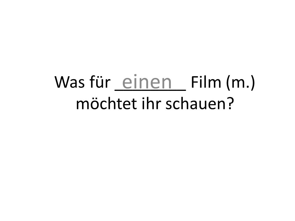 Was für ________ Film (m.) möchtet ihr schauen? einen