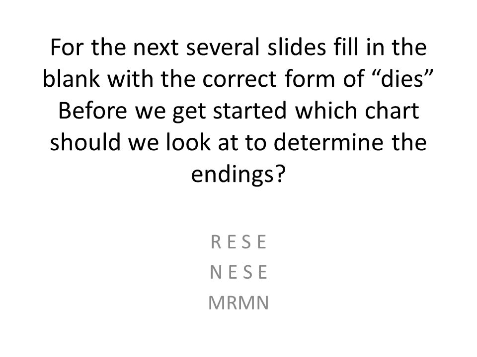 For the next several slides fill in the blank with the correct form of dies Before we get started which chart should we look at to determine the endings.