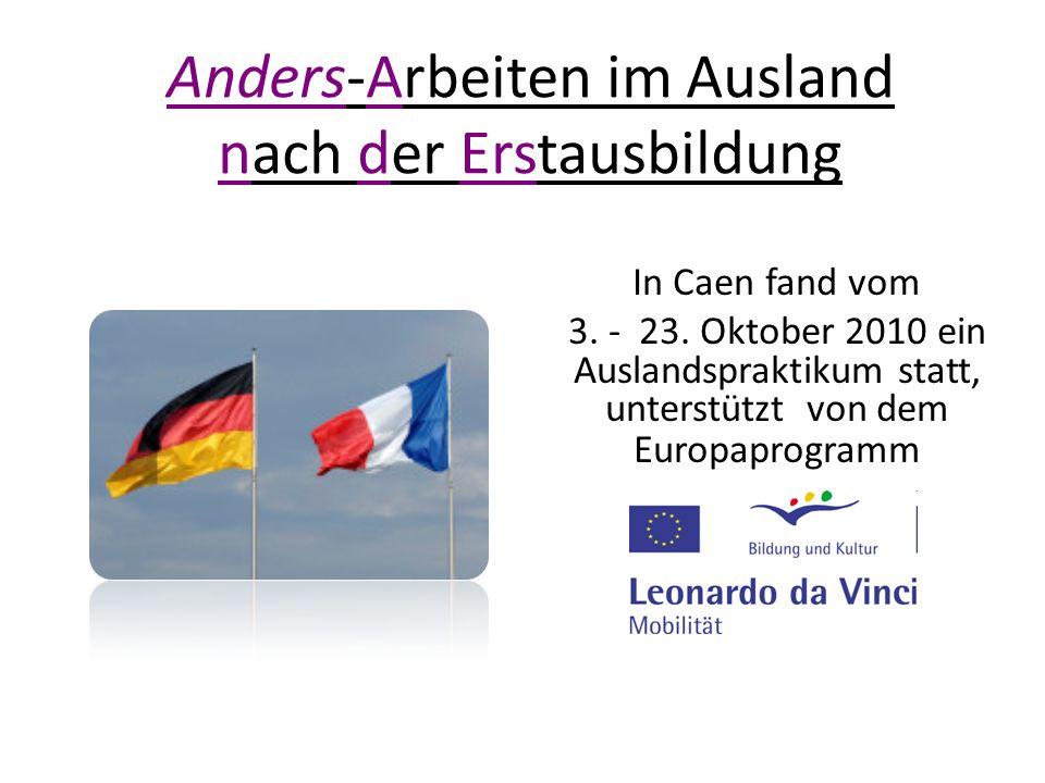 Anders-Arbeiten im Ausland nach der Erstausbildung In Caen fand vom 3. - 23. Oktober 2010 ein Auslandspraktikum statt, unterstützt von dem Europaprogr