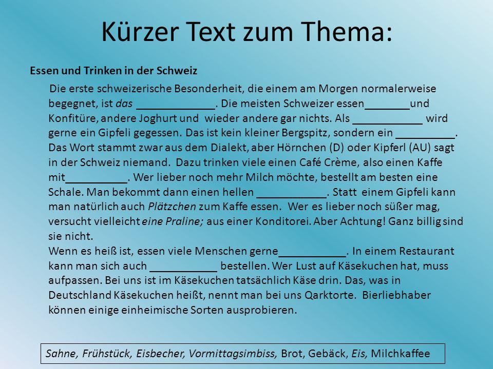 Kürzer Text zum Thema: Essen und Trinken in der Schweiz Die erste schweizerische Besonderheit, die einem am Morgen normalerweise begegnet, ist das.