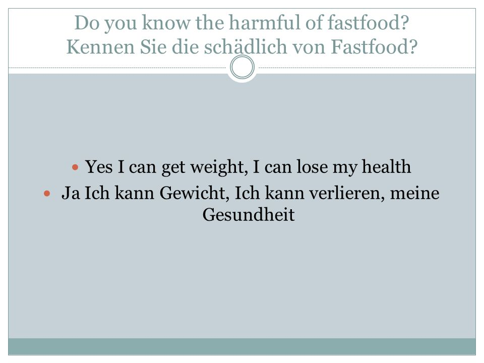 Do you know the harmful of fastfood? Kennen Sie die schädlich von Fastfood? Yes I can get weight, I can lose my health Ja Ich kann Gewicht, Ich kann v
