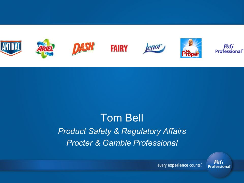 Tom Bell Product Safety & Regulatory Affairs Procter & Gamble Professional