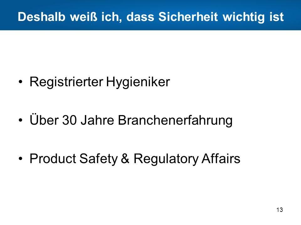 Deshalb weiß ich, dass Sicherheit wichtig ist Registrierter Hygieniker Über 30 Jahre Branchenerfahrung Product Safety & Regulatory Affairs 13