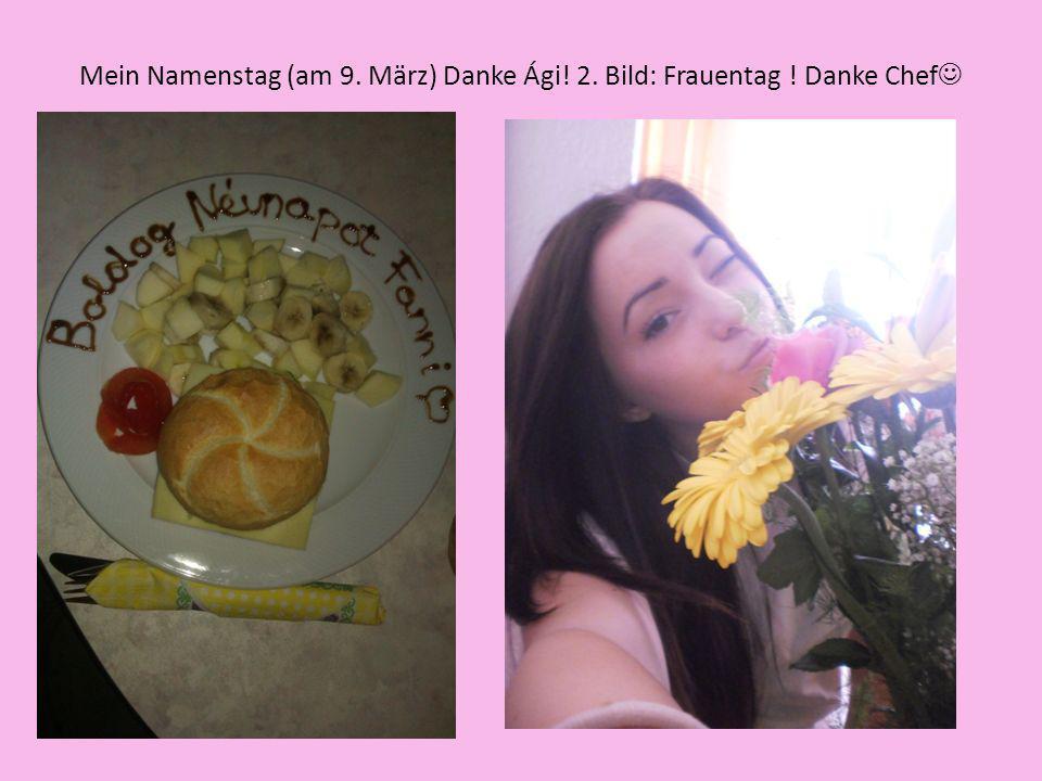 Mein Namenstag (am 9. März) Danke Ági! 2. Bild: Frauentag ! Danke Chef