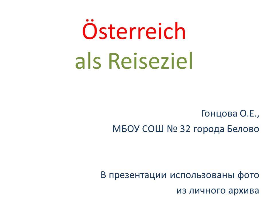 Österreich als Reiseziel Гонцова О.Е., МБОУ СОШ 32 города Белово В презентации использованы фото из личного архива