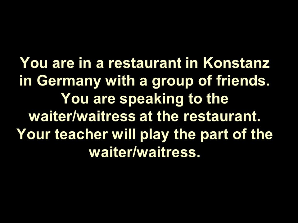 You are in a restaurant in Konstanz in Germany with a group of friends.