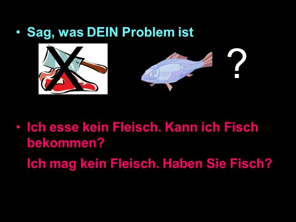Sag, was DEIN Problem ist Ich esse kein Fleisch.Kann ich Fisch bekommen.