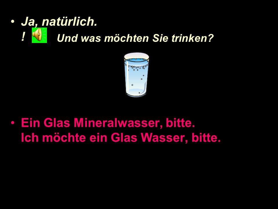 Ja, natürlich.Ein Glas Mineralwasser, bitte. Ich möchte ein Glas Wasser, bitte.