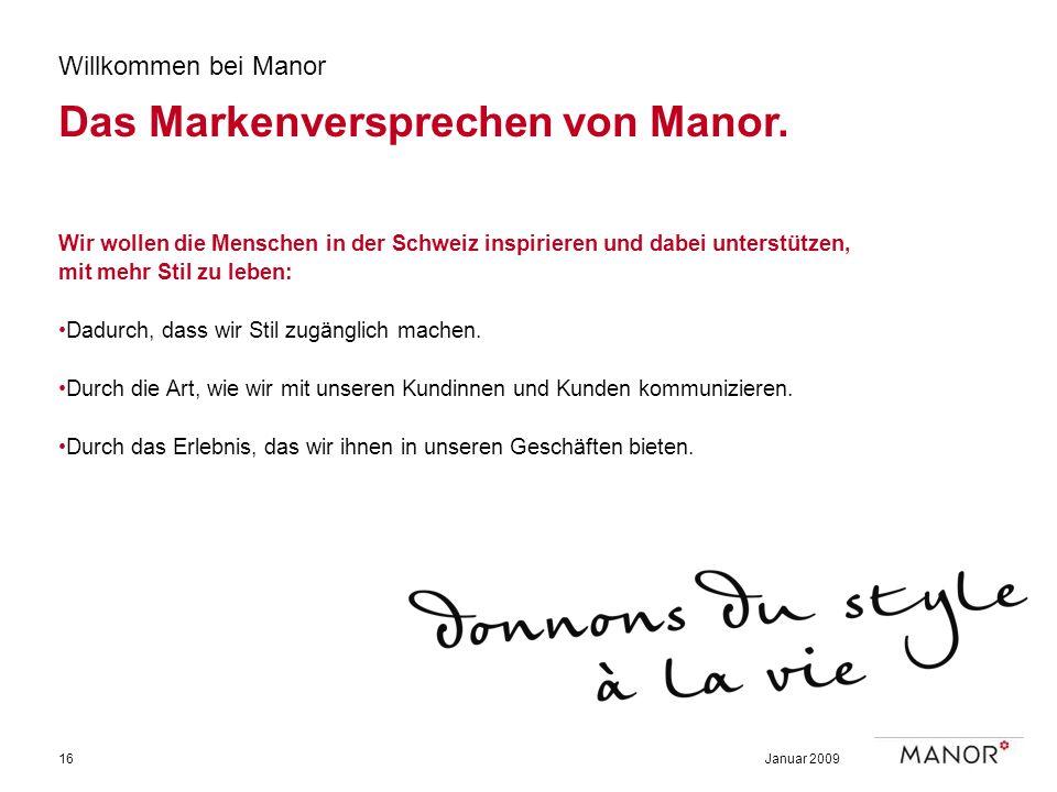 Januar 200916 Willkommen bei Manor Das Markenversprechen von Manor. Wir wollen die Menschen in der Schweiz inspirieren und dabei unterstützen, mit meh
