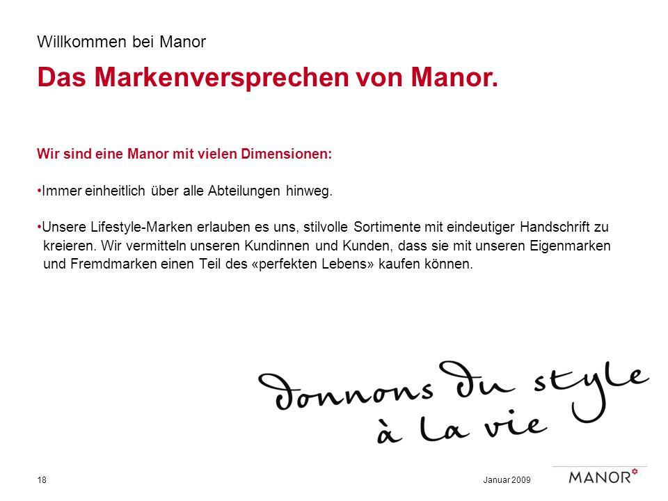 Januar 200918 Willkommen bei Manor Das Markenversprechen von Manor. Wir sind eine Manor mit vielen Dimensionen: Immer einheitlich über alle Abteilunge
