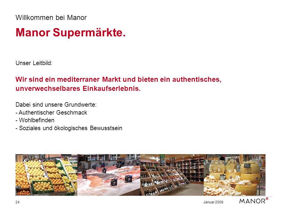 Januar 200924 Willkommen bei Manor Manor Supermärkte. Unser Leitbild: Wir sind ein mediterraner Markt und bieten ein authentisches, unverwechselbares