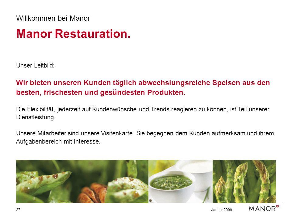 Januar 200927 Willkommen bei Manor Manor Restauration. Unser Leitbild: Wir bieten unseren Kunden täglich abwechslungsreiche Speisen aus den besten, fr