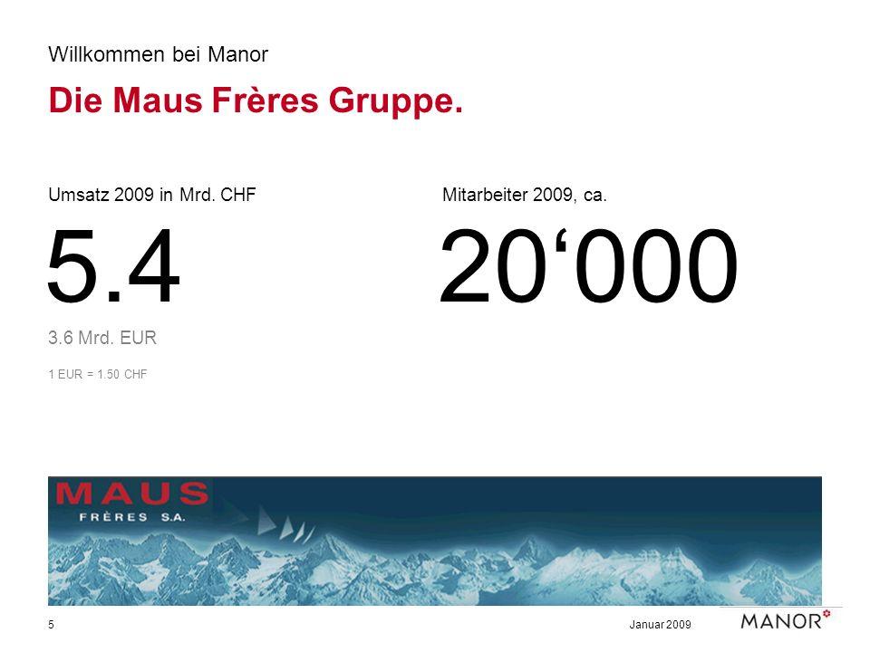 Januar 20095 Willkommen bei Manor Die Maus Frères Gruppe. Umsatz 2009 in Mrd. CHF 3.6 Mrd. EUR 1 EUR = 1.50 CHF 5.4 Mitarbeiter 2009, ca. 20000