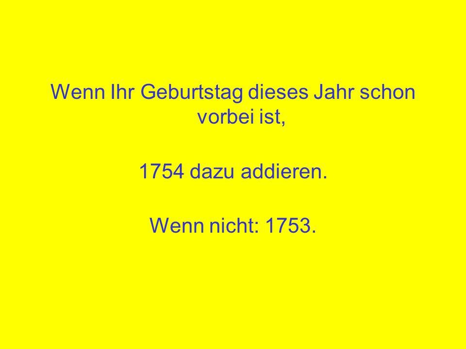 Wenn Ihr Geburtstag dieses Jahr schon vorbei ist, 1754 dazu addieren. Wenn nicht: 1753.