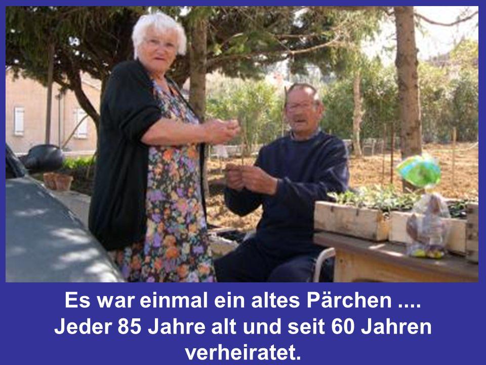 Es war einmal ein altes Pärchen.... Jeder 85 Jahre alt und seit 60 Jahren verheiratet.