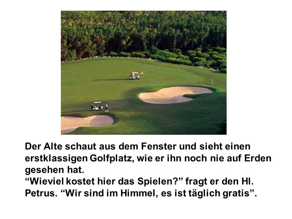 Der Alte schaut aus dem Fenster und sieht einen erstklassigen Golfplatz, wie er ihn noch nie auf Erden gesehen hat. Wieviel kostet hier das Spielen? f