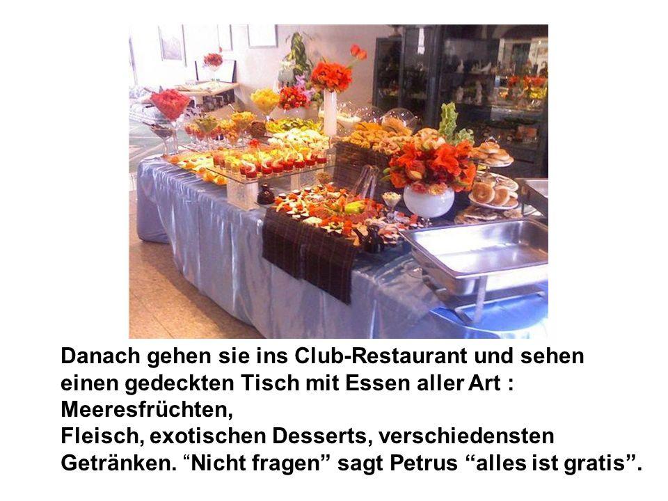 Danach gehen sie ins Club-Restaurant und sehen einen gedeckten Tisch mit Essen aller Art : Meeresfrüchten, Fleisch, exotischen Desserts, verschiedensten Getränken.
