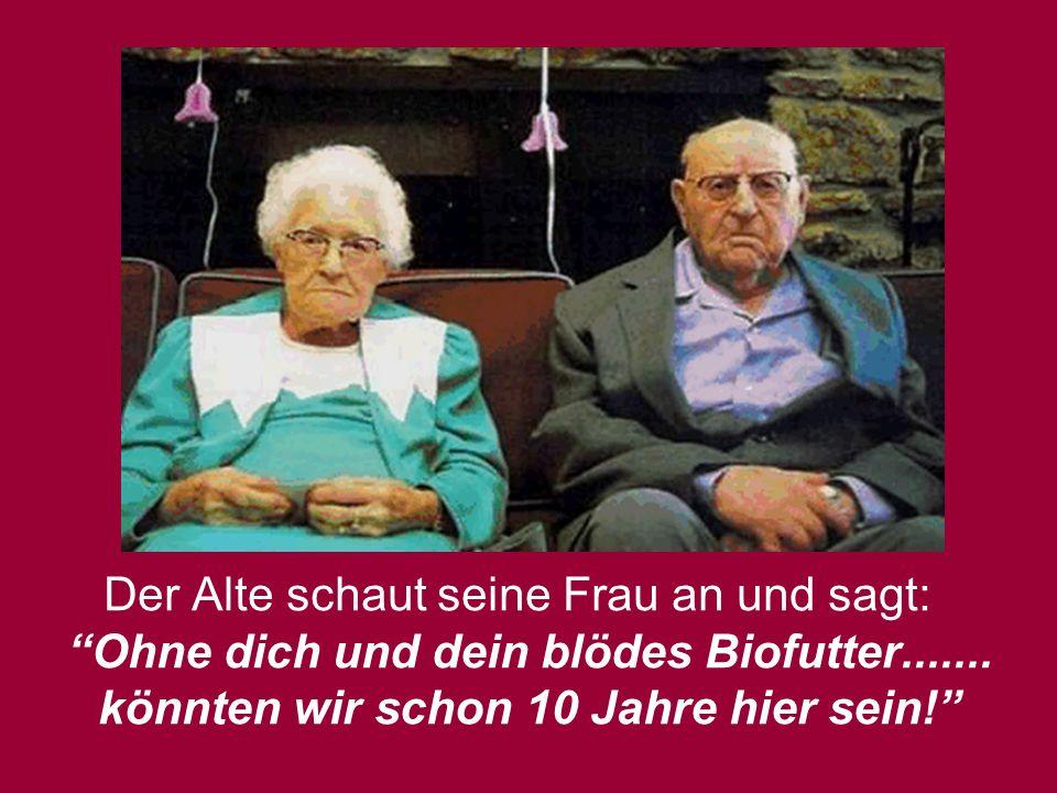 Der Alte schaut seine Frau an und sagt: Ohne dich und dein blödes Biofutter....... könnten wir schon 10 Jahre hier sein!