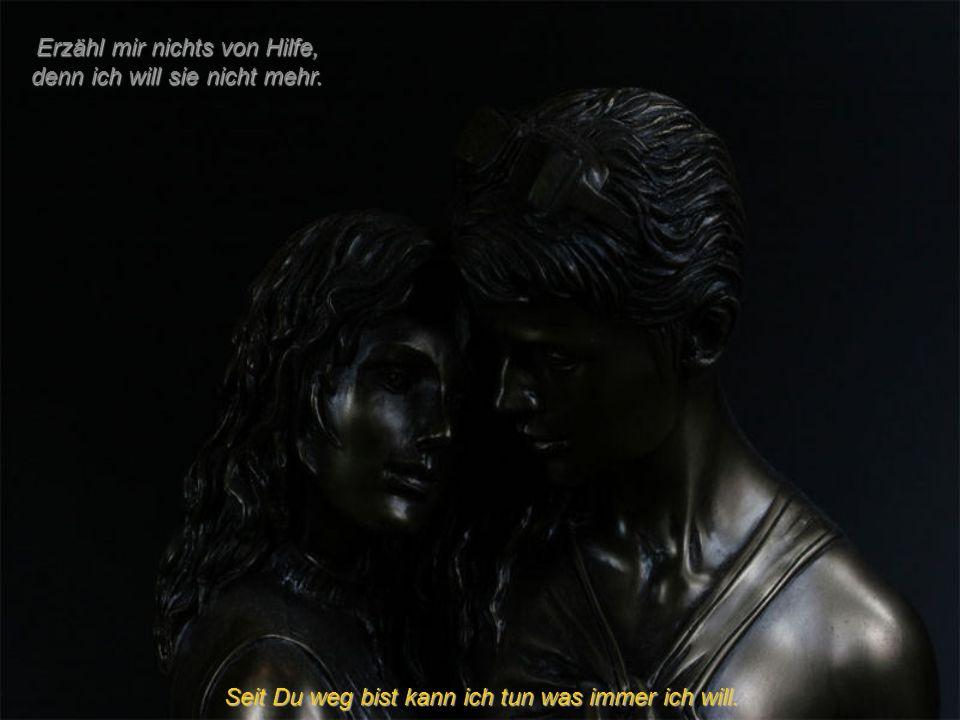 Erzähl mir nichts von Schmerz, denn er ist Alltag. seit Du mich nicht mehr liebst.