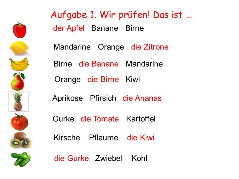 Aufgabe 1. Wir prüfen! Das ist … der Apfel Banane Birne Mandarine Orange die Zitrone Birne die Banane Mandarine Orange die Birne Kiwi Aprikose Pfirsic