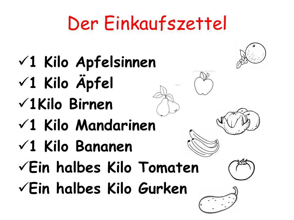 Der Einkaufszettel 1 Kilo Apfelsinnen 1 Kilo Äpfel 1Kilo Birnen 1 Kilo Mandarinen 1 Kilo Bananen Ein halbes Kilo Tomaten Ein halbes Kilo Gurken