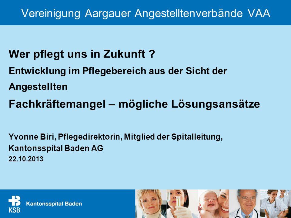 Vereinigung Aargauer Angestelltenverbände VAA Wer pflegt uns in Zukunft ? Entwicklung im Pflegebereich aus der Sicht der Angestellten Fachkräftemangel