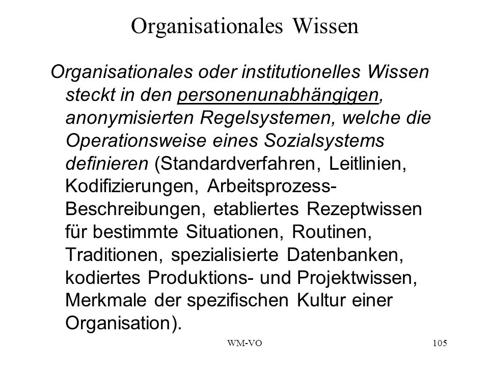 WM-VO105 Organisationales Wissen Organisationales oder institutionelles Wissen steckt in den personenunabhängigen, anonymisierten Regelsystemen, welche die Operationsweise eines Sozialsystems definieren (Standardverfahren, Leitlinien, Kodifizierungen, Arbeitsprozess- Beschreibungen, etabliertes Rezeptwissen für bestimmte Situationen, Routinen, Traditionen, spezialisierte Datenbanken, kodiertes Produktions- und Projektwissen, Merkmale der spezifischen Kultur einer Organisation).