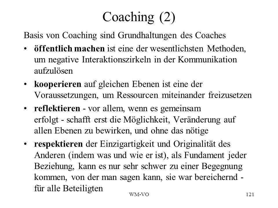 WM-VO121 Coaching (2) Basis von Coaching sind Grundhaltungen des Coaches öffentlich machen ist eine der wesentlichsten Methoden, um negative Interaktionszirkeln in der Kommunikation aufzulösen kooperieren auf gleichen Ebenen ist eine der Voraussetzungen, um Ressourcen miteinander freizusetzen reflektieren - vor allem, wenn es gemeinsam erfolgt - schafft erst die Möglichkeit, Veränderung auf allen Ebenen zu bewirken, und ohne das nötige respektieren der Einzigartigkeit und Originalität des Anderen (indem was und wie er ist), als Fundament jeder Beziehung, kann es nur sehr schwer zu einer Begegnung kommen, von der man sagen kann, sie war bereichernd - für alle Beteiligten