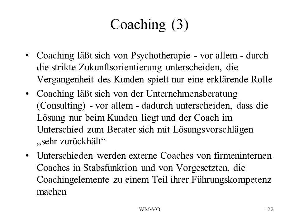 WM-VO122 Coaching (3) Coaching läßt sich von Psychotherapie - vor allem - durch die strikte Zukunftsorientierung unterscheiden, die Vergangenheit des Kunden spielt nur eine erklärende Rolle Coaching läßt sich von der Unternehmensberatung (Consulting) - vor allem - dadurch unterscheiden, dass die Lösung nur beim Kunden liegt und der Coach im Unterschied zum Berater sich mit Lösungsvorschlägen sehr zurückhält Unterschieden werden externe Coaches von firmeninternen Coaches in Stabsfunktion und von Vorgesetzten, die Coachingelemente zu einem Teil ihrer Führungskompetenz machen