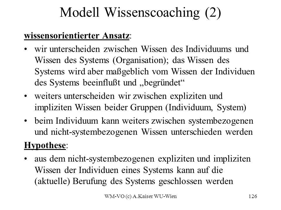 WM-VO (c) A.Kaiser WU-Wien126 Modell Wissenscoaching (2) wissensorientierter Ansatz: wir unterscheiden zwischen Wissen des Individuums und Wissen des Systems (Organisation); das Wissen des Systems wird aber maßgeblich vom Wissen der Individuen des Systems beeinflußt und begründet weiters unterscheiden wir zwischen expliziten und impliziten Wissen beider Gruppen (Individuum, System) beim Individuum kann weiters zwischen systembezogenen und nicht-systembezogenen Wissen unterschieden werden Hypothese: aus dem nicht-systembezogenen expliziten und impliziten Wissen der Individuen eines Systems kann auf die (aktuelle) Berufung des Systems geschlossen werden