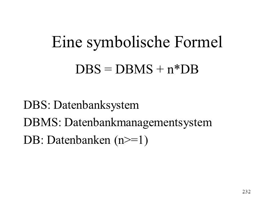 232 Eine symbolische Formel DBS = DBMS + n*DB DBS: Datenbanksystem DBMS: Datenbankmanagementsystem DB: Datenbanken (n>=1)