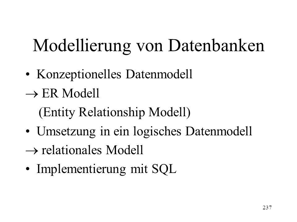 237 Modellierung von Datenbanken Konzeptionelles Datenmodell ER Modell (Entity Relationship Modell) Umsetzung in ein logisches Datenmodell relationales Modell Implementierung mit SQL