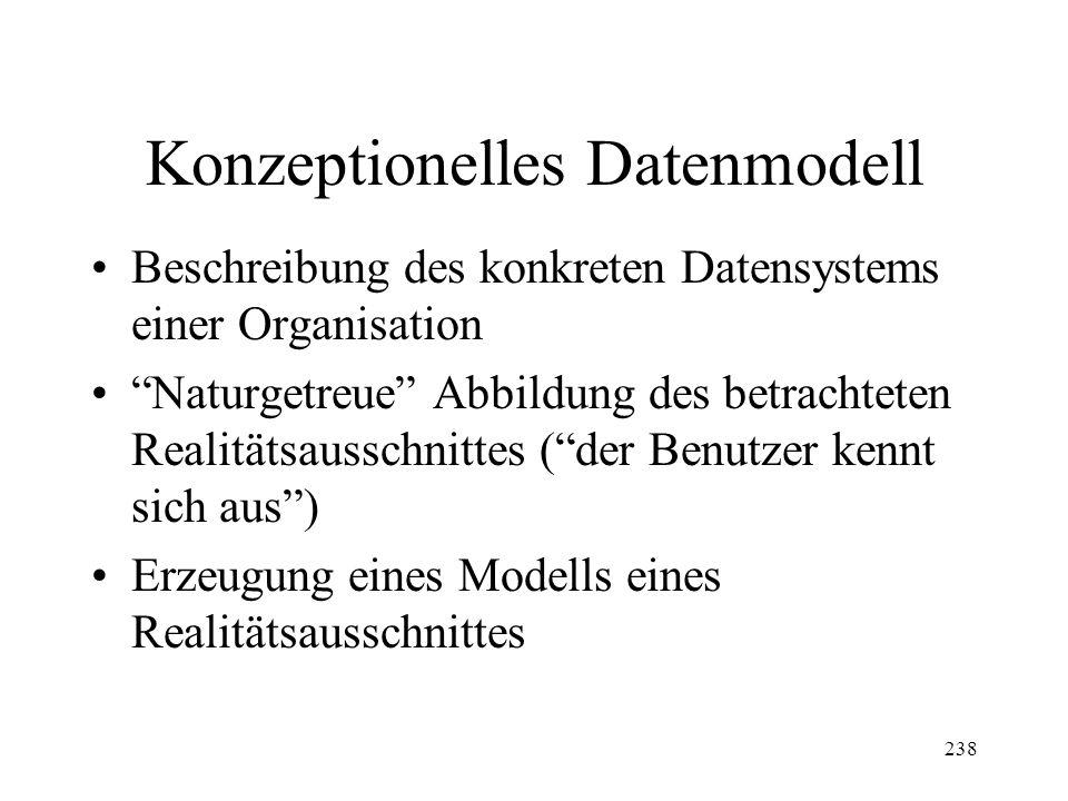 238 Konzeptionelles Datenmodell Beschreibung des konkreten Datensystems einer Organisation Naturgetreue Abbildung des betrachteten Realitätsausschnittes (der Benutzer kennt sich aus) Erzeugung eines Modells eines Realitätsausschnittes