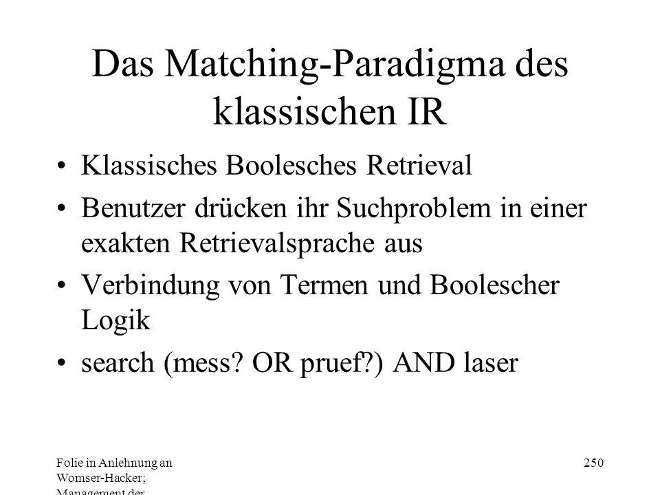 Folie in Anlehnung an Womser-Hacker; Management der Informationssysteme 250 Das Matching-Paradigma des klassischen IR Klassisches Boolesches Retrieval Benutzer drücken ihr Suchproblem in einer exakten Retrievalsprache aus Verbindung von Termen und Boolescher Logik search (mess.