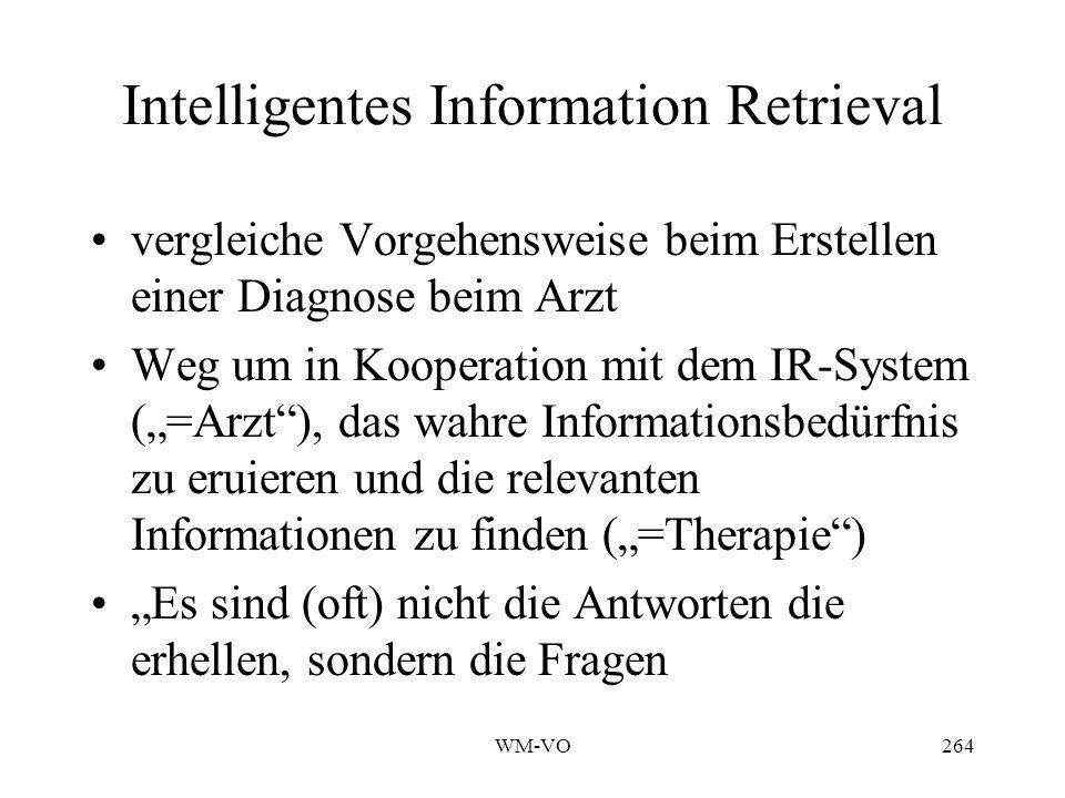 WM-VO264 Intelligentes Information Retrieval vergleiche Vorgehensweise beim Erstellen einer Diagnose beim Arzt Weg um in Kooperation mit dem IR-System (=Arzt), das wahre Informationsbedürfnis zu eruieren und die relevanten Informationen zu finden (=Therapie) Es sind (oft) nicht die Antworten die erhellen, sondern die Fragen