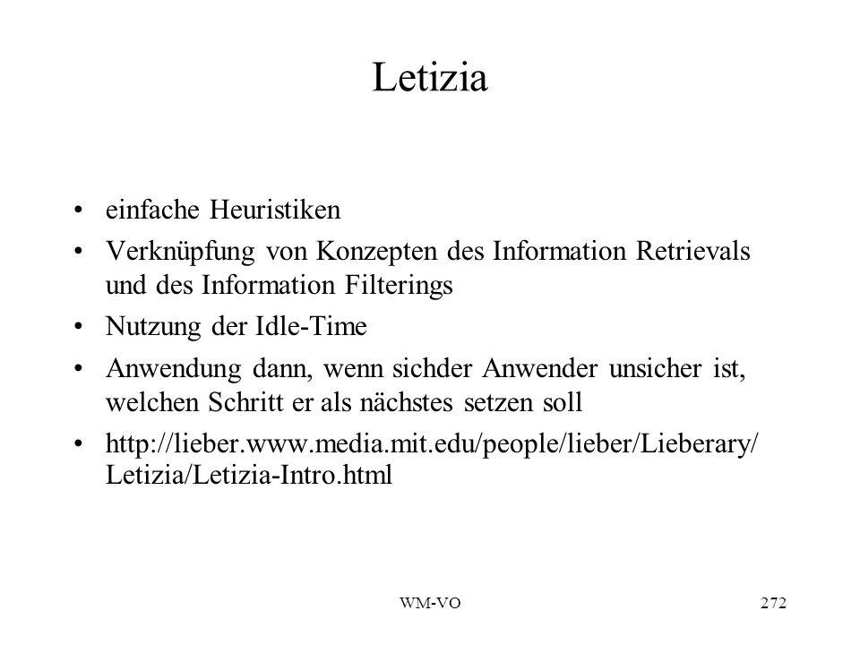 WM-VO272 Letizia einfache Heuristiken Verknüpfung von Konzepten des Information Retrievals und des Information Filterings Nutzung der Idle-Time Anwendung dann, wenn sichder Anwender unsicher ist, welchen Schritt er als nächstes setzen soll http://lieber.www.media.mit.edu/people/lieber/Lieberary/ Letizia/Letizia-Intro.html