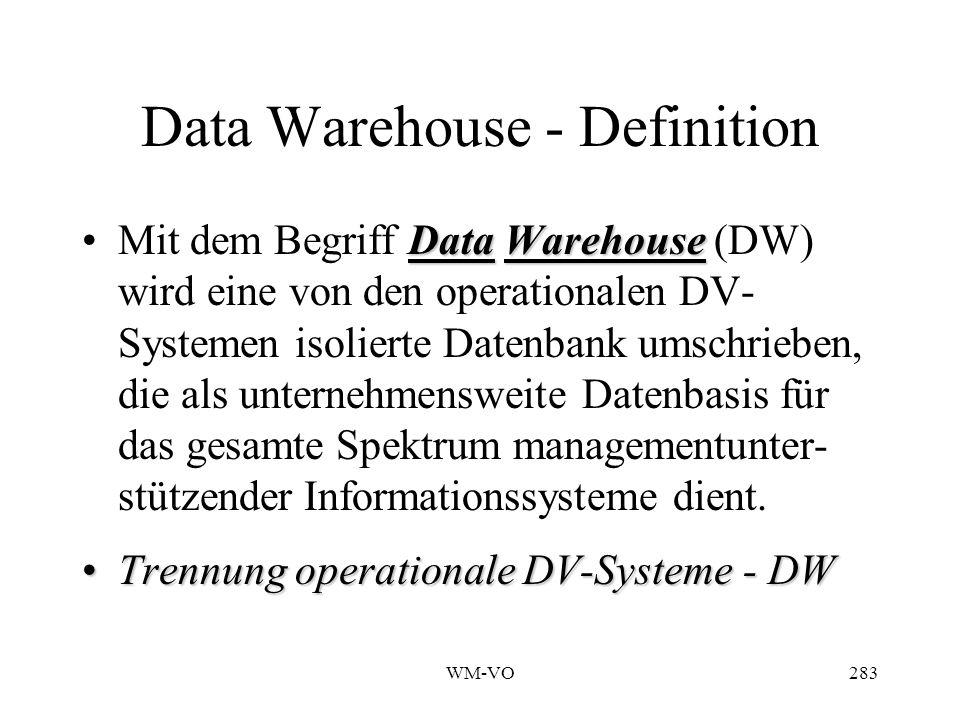 WM-VO283 Data Warehouse - Definition DataWarehouseMit dem Begriff Data Warehouse (DW) wird eine von den operationalen DV- Systemen isolierte Datenbank umschrieben, die als unternehmensweite Datenbasis für das gesamte Spektrum managementunter- stützender Informationssysteme dient.
