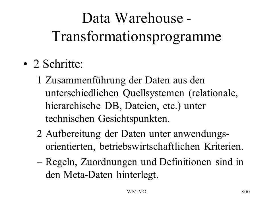 WM-VO300 Data Warehouse - Transformationsprogramme 2 Schritte: 1Zusammenführung der Daten aus den unterschiedlichen Quellsystemen (relationale, hierarchische DB, Dateien, etc.) unter technischen Gesichtspunkten.