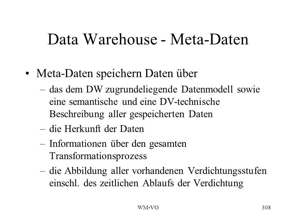 WM-VO308 Data Warehouse - Meta-Daten Meta-Daten speichern Daten über –das dem DW zugrundeliegende Datenmodell sowie eine semantische und eine DV-technische Beschreibung aller gespeicherten Daten –die Herkunft der Daten –Informationen über den gesamten Transformationsprozess –die Abbildung aller vorhandenen Verdichtungsstufen einschl.