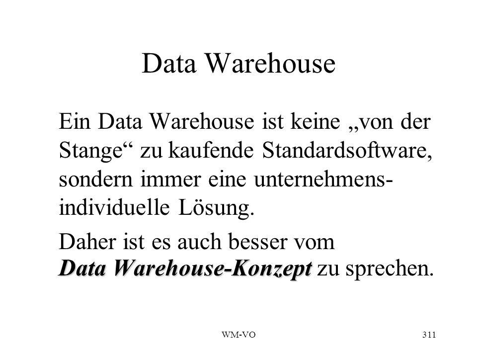 WM-VO311 Data Warehouse Ein Data Warehouse ist keine von der Stange zu kaufende Standardsoftware, sondern immer eine unternehmens- individuelle Lösung.